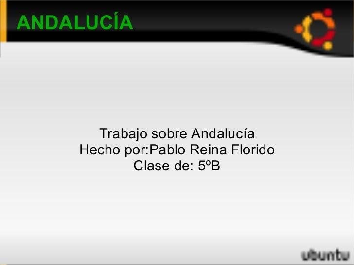 ANDALUCÍA Trabajo sobre Andalucía Hecho por:Pablo Reina Florido Clase de: 5ºB