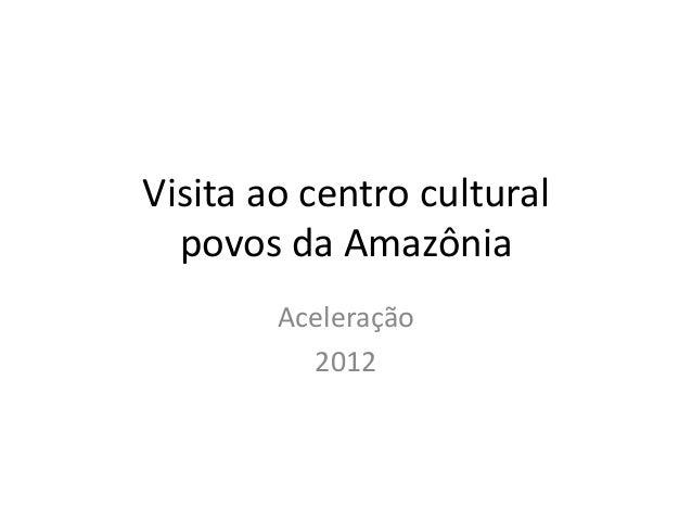 Visita ao centro cultural  povos da Amazônia        Aceleração          2012