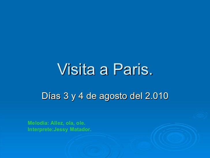Visita a Paris. Días 3 y 4 de agosto del 2.010 Melodía: Allez, ola, ole. Interprete:Jessy Matador.