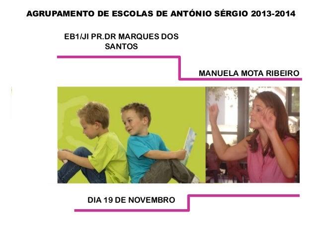 AGRUPAMENTO DE ESCOLAS DE ANTÓNIO SÉRGIO 2013-2014 EB1/JI PR.DR MARQUES DOS SANTOS MANUELA MOTA RIBEIRO  DIA 19 DE NOVEMBR...