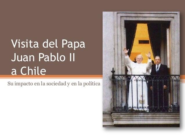 Visita del Papa Juan Pablo II a Chile Su impacto en la sociedad y en la política