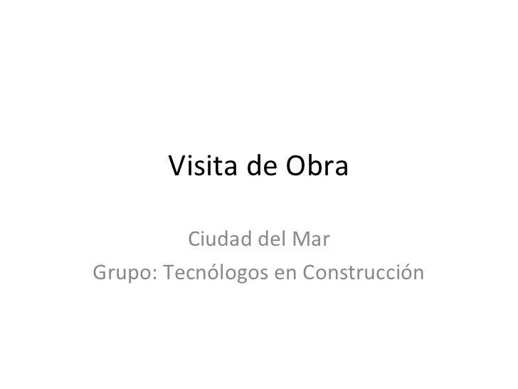 Visita de Obra         Ciudad del MarGrupo: Tecnólogos en Construcción