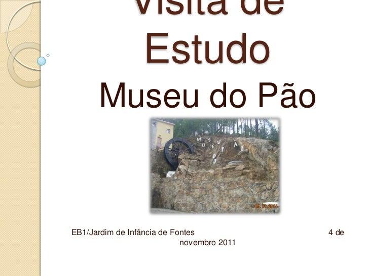 Visita de               Estudo      Museu do PãoEB1/Jardim de Infância de Fontes            4 de                          ...