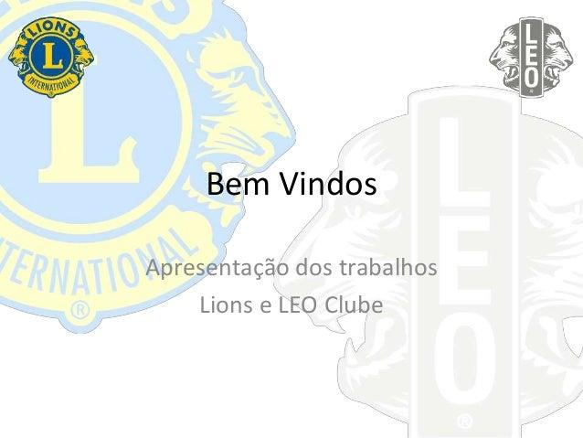 Bem Vindos Apresentação dos trabalhos Lions e LEO Clube