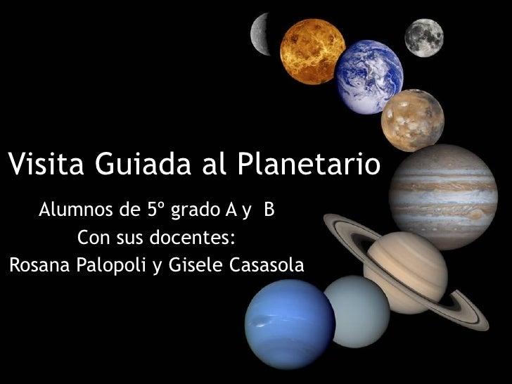 Visita Guiada al Planetario Alumnos de 5º grado A y  B Con sus docentes: Rosana Palopoli y Gisele Casasola