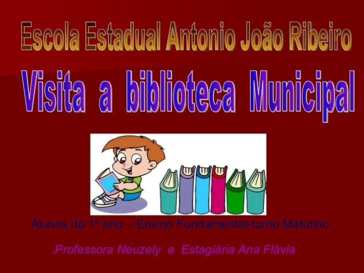 Visita  a  biblioteca  Municipal Alunos do 1º ano – Ensino Fundamental-turno Matutino .Professora Neuzely  e  Estagiária A...