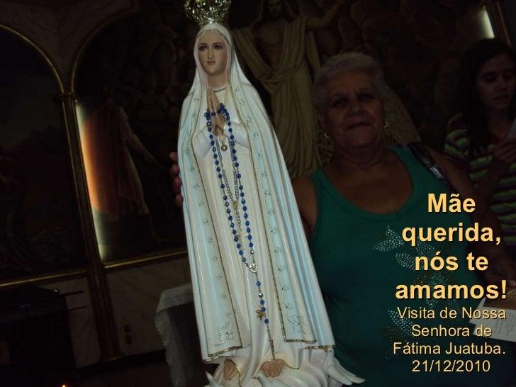Mãe querida, nós te amamos! Visita de Nossa Senhora de Fátima Juatuba.  21/12/2010