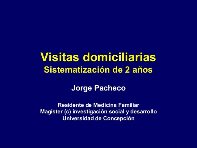 Visitas domiciliariasSistematización de 2 añosJorge PachecoResidente de Medicina FamiliarMagíster (c) investigación social...