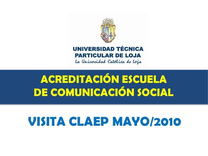 ACREDITACIÓN ESCUELA<br />DE COMUNICACIÓN SOCIAL<br />VISITA CLAEP MAYO/2010<br />