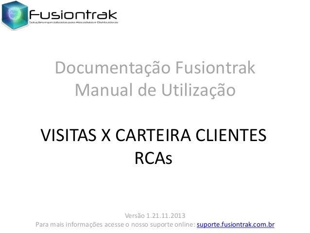 Documentação Fusiontrak Manual de Utilização VISITAS X CARTEIRA CLIENTES RCAs Versão 1.21.11.2013 Para mais informações ac...
