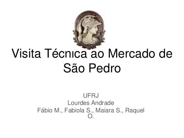 Visita Técnica ao Mercado de São Pedro UFRJ Lourdes Andrade Fábio M., Fabiola S., Maiara S., Raquel O.
