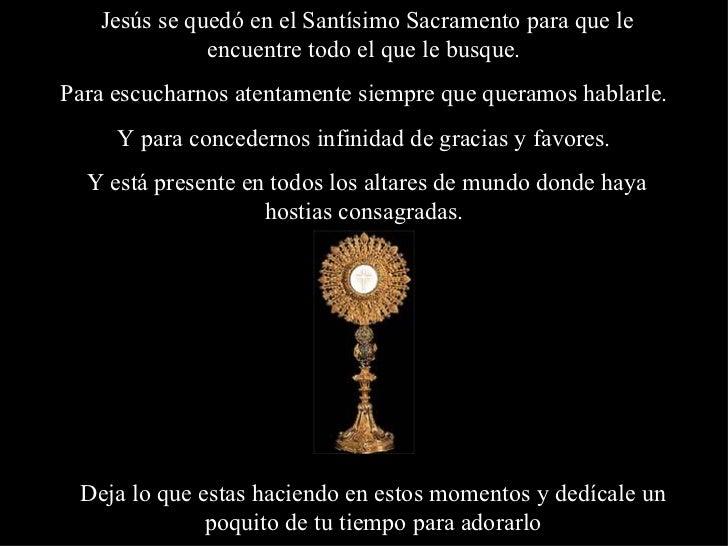Jesús se quedó en el Santísimo Sacramento para que le              encuentre todo el que le busque.Para escucharnos atenta...