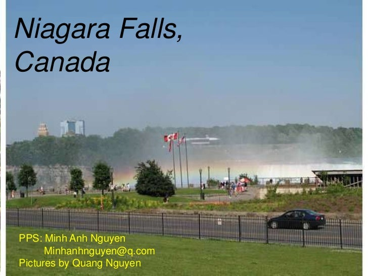Niagara Falls,CanadaPPS: Minh Anh Nguyen      Minhanhnguyen@q.comPictures by Quang Nguyen