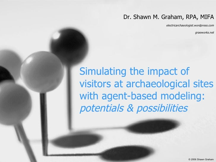 Simulating the impact of visitors at archaeological sites with agent-based modeling: potentials & possibilities Dr. Shawn ...