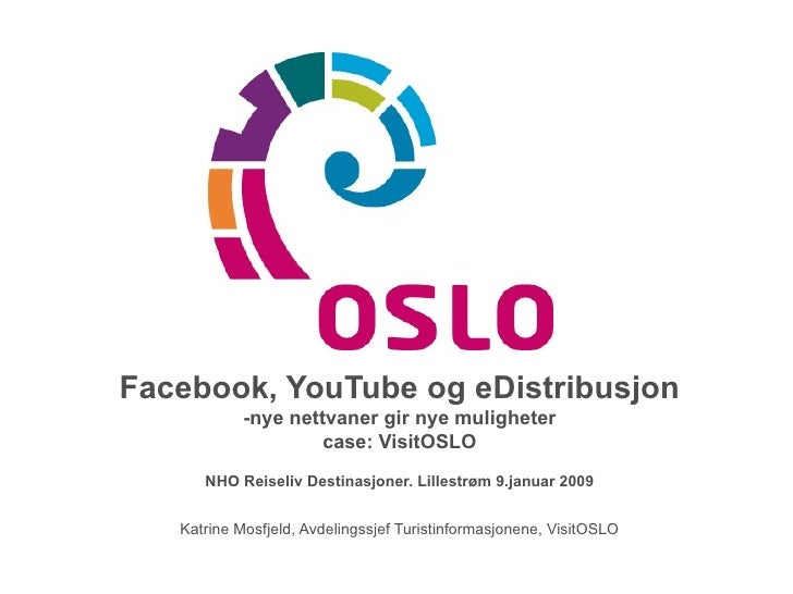 Facebook, YouTube og eDistribusjon -nye nettvaner gir nye muligheter case: VisitOSLO NHO Reiseliv Destinasjoner. Lillestrø...