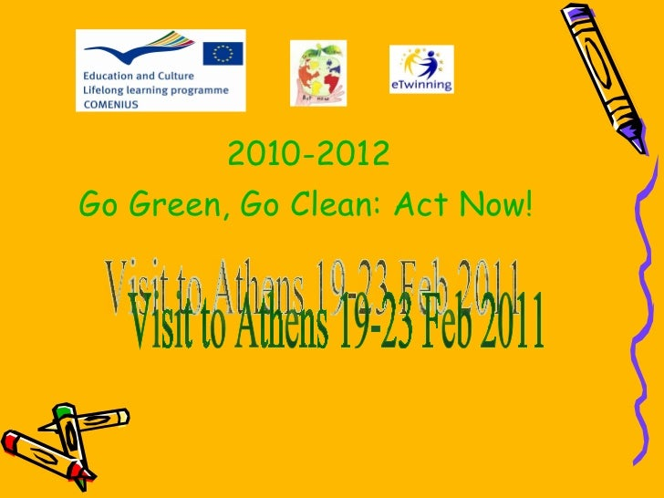Visit to Athens 19-23 Feb 2011 2010-2012 Go Green, Go Clean: Act Now!