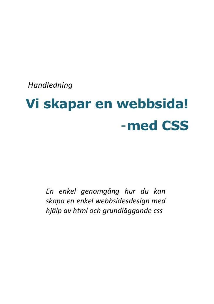HandledningVi skapar en webbsida!                         - med CSS    En enkel genomgång hur du kan    skapa en enkel web...