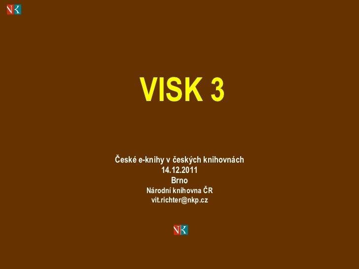 VISK 3 České e-knihy v českých knihovnách 14.12.2011 Brno Národní knihovna ČR [email_address]