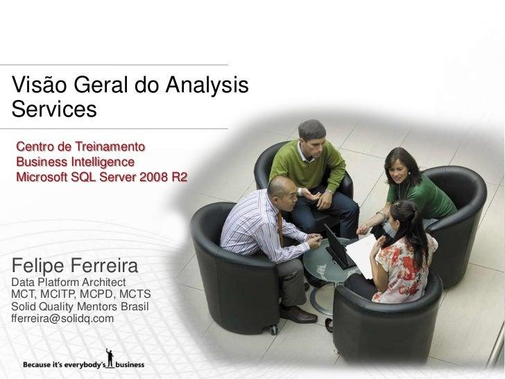 Visão Geral do AnalysisServices Centro de Treinamento Business Intelligence Microsoft SQL Server 2008 R2Felipe FerreiraDat...