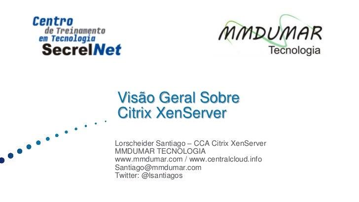 Visão Geral SobreCitrix XenServerLorscheider Santiago – CCA Citrix XenServerMMDUMAR TECNOLOGIAwww.mmdumar.com / www.centra...