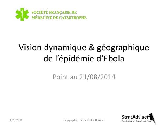 Vision dynamique & géographique  de l'épidémie d'Ebola  Point au 21/08/2014  8/28/2014 Infographie : Dr Jan-Cedric Hansen