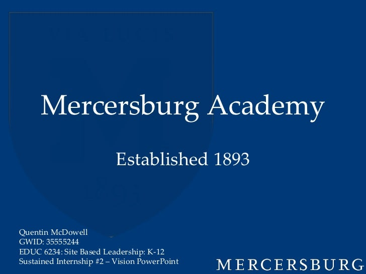 Mercersburg Academy                          Established 1893Quentin McDowellGWID: 35555244EDUC 6234: Site Based Leadershi...