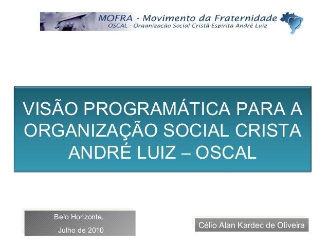 VISÃO PROGRAMÁTICA PARA A ORGANIZAÇÃO SOCIAL CRISTA ANDRÉ LUIZ – OSCAL Célio Alan Kardec de OliveiraCélio Alan Kardec de O...
