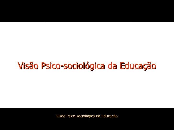 Visão Psico SociolóGica Da Educação