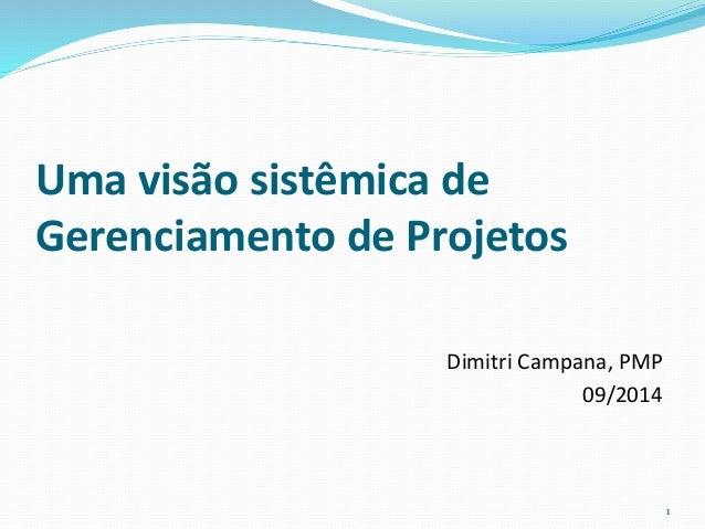 Uma visão sistêmica de  Gerenciamento de Projetos  Dimitri Campana, PMP  09/2014  1