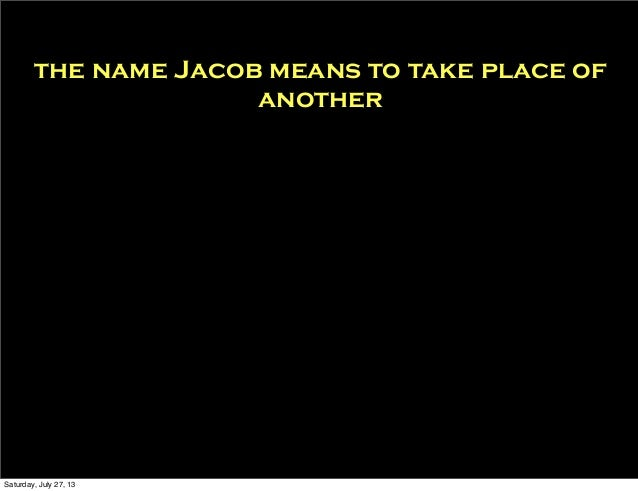 the name Jacob means to take place of another So i'm replacing Diddy Saturday, July 27, 13