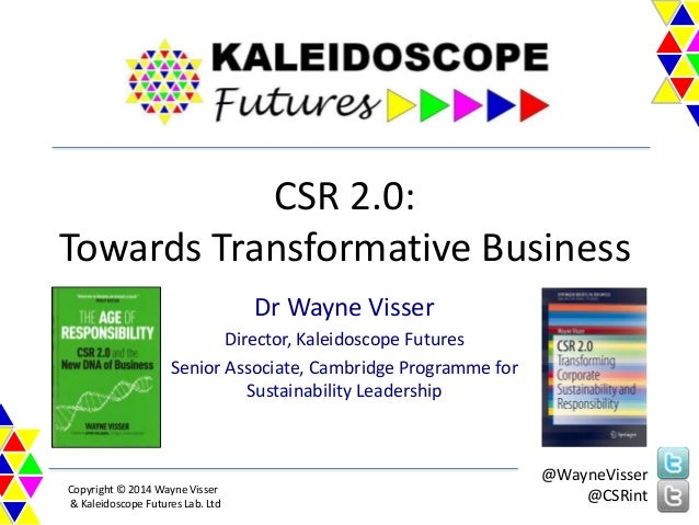 CSR 2.0: Towards Transformative Business Dr Wayne Visser Director, Kaleidoscope Futures Senior Associate, Cambridge Progra...