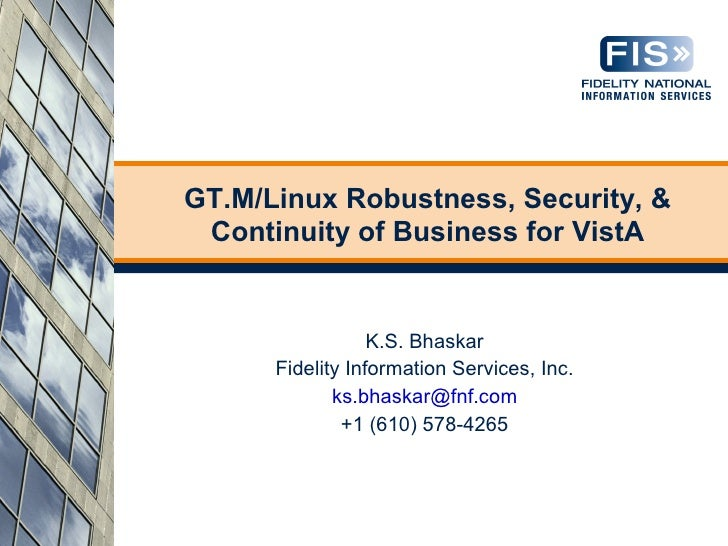 GT.M/Linux Robustness, Security, &  Continuity of Business for VistA                     K.S. Bhaskar       Fidelity Infor...