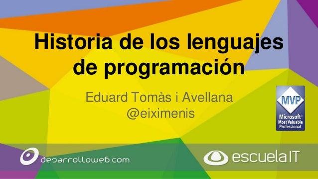 Historia de los lenguajes de programación Eduard Tomàs i Avellana @eiximenis