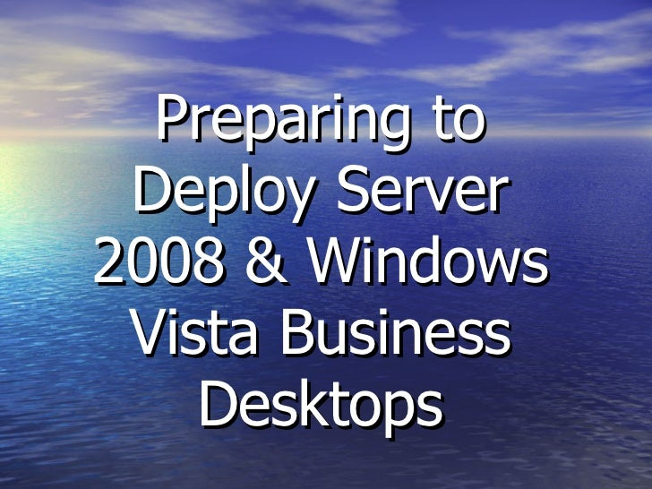 Preparing to Deploy Server 2008 & Windows Vista Business Desktops