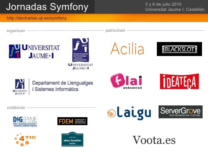 Castellón - 5 y 6 de Julio 2010 – Universitat Jaume I organizan patrocinan colaboran Jornadas Symfony 5 y 6 de julio 2010 ...