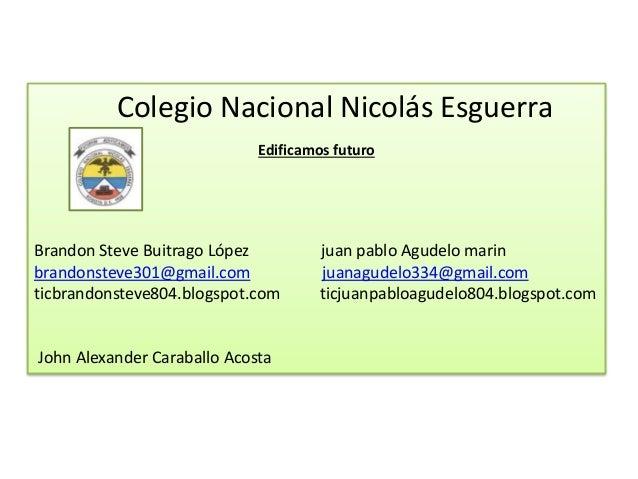 Colegio Nacional Nicolás Esguerra Edificamos futuro Brandon Steve Buitrago López juan pablo Agudelo marin brandonsteve301@...