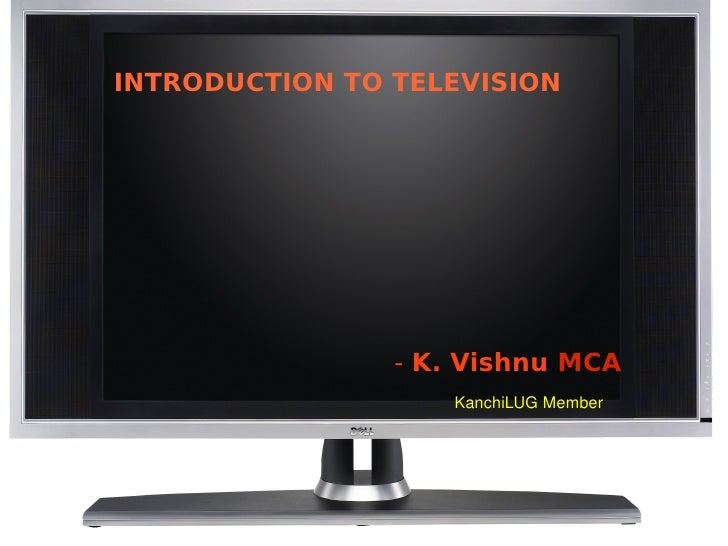 INTRODUCTION TO TELEVISION                           - K. Vishnu MCA                        KanchiLUGMember      ...