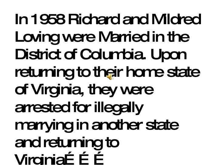 In 1958 Richard and Mildred Loving were Married in the District of Columbia. Upon returning to their home state of Virgini...