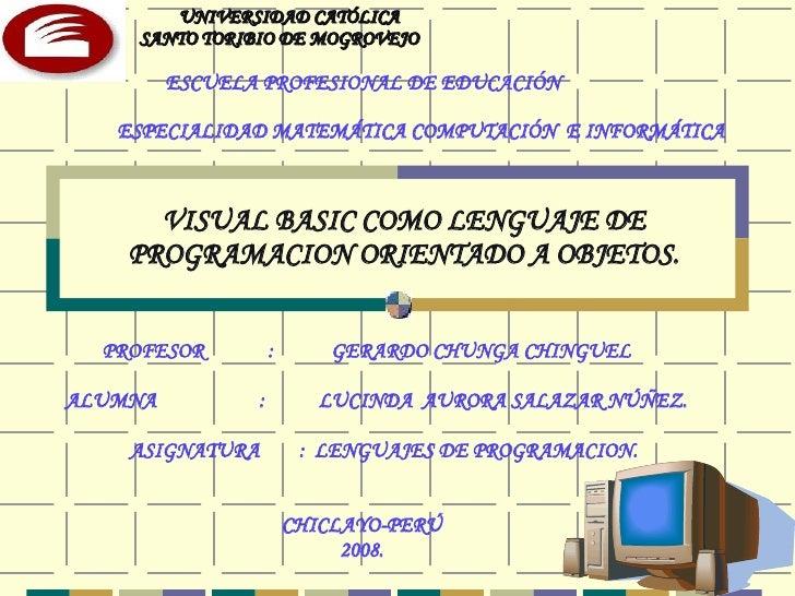 VISUAL BASIC COMO LENGUAJE DE PROGRAMACION ORIENTADO A OBJETOS. PROFESOR  :  GERARDO CHUNGA CHINGUEL ALUMNA   :  LUCINDA  ...