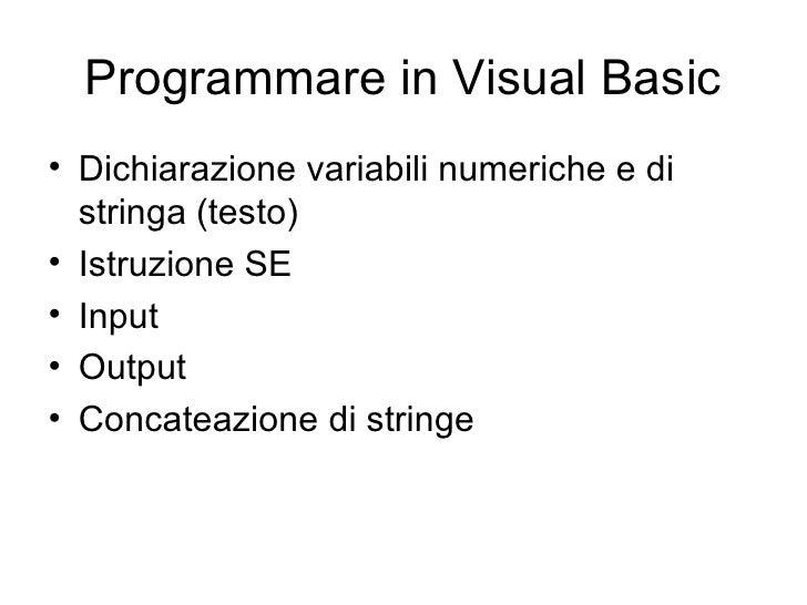 Programmare in Visual Basic <ul><li>Dichiarazione variabili numeriche e di stringa (testo) </li></ul><ul><li>Istruzione SE...