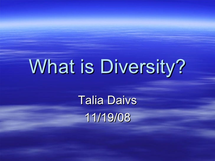 What is Diversity? Talia Daivs 11/19/08