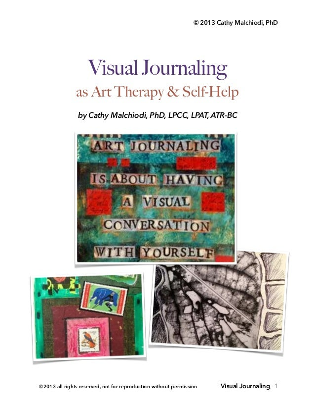 © 2013 Cathy Malchiodi, PhD Visual Journaling as Art Therapy & Self-Help! by Cathy Malchiodi, PhD, LPCC, LPAT, ATR-BC Vis...