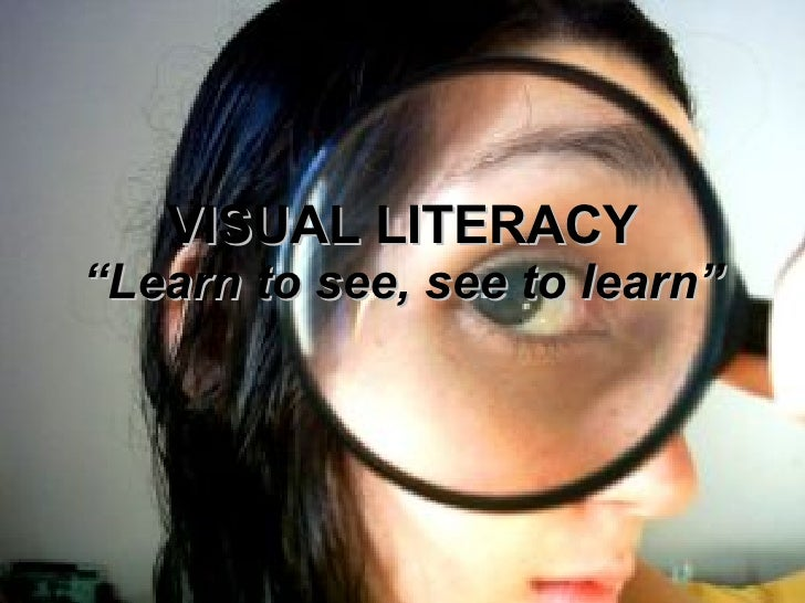 "VISUAL LITERACY ""Learn to see, see to learn"""