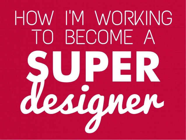 HOW IM WORKINGTO BECOME ASUPERdesigner