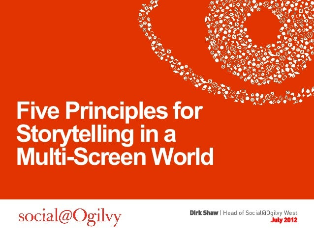 Five Principles forStorytelling in aMulti-Screen World                Dirk Shaw | Head of Social@Ogilvy West              ...