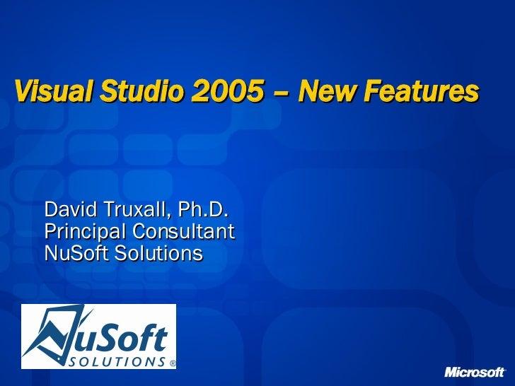 Visual Studio 2005 – New Features   David Truxall, Ph.D. Principal Consultant NuSoft Solutions