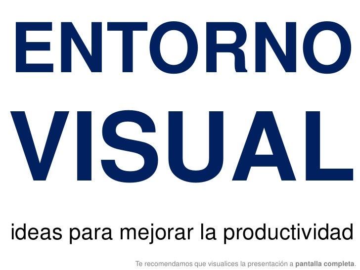 ENTORNO VISUAL ideas para mejorar la productividad             Te recomendamos que visualices la presentación a pantalla c...