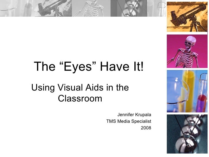 "The ""Eyes"" Have It! Using Visual Aids in the Classroom Jennifer Krupala TMS Media Specialist 2008"