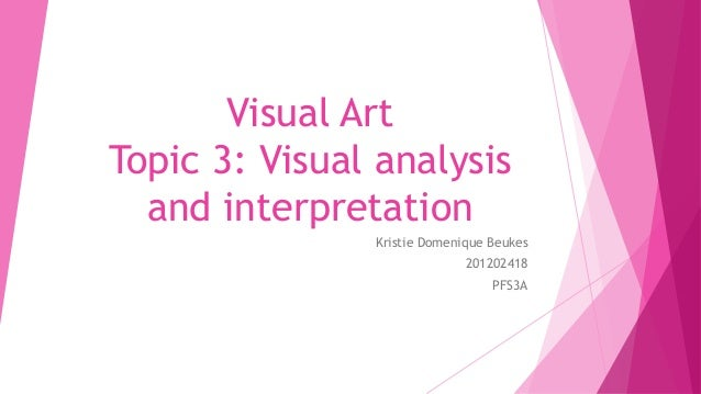 Visual Art Topic 3: Visual analysis and interpretation Kristie Domenique Beukes 201202418 PFS3A
