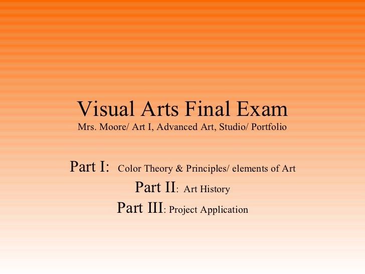Visual Arts Final Exam Mrs. Moore/ Art I, Advanced Art, Studio/ Portfolio Part I:  Color Theory & Principles/ elements of ...